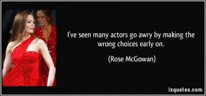 ... actors go awry by making the wrong choices early on. - Rose McGowan