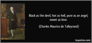 Black as the devil, hot as hell, pure as an angel, sweet as love ...
