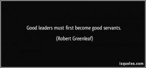 Good leaders must first become good servants. - Robert Greenleaf