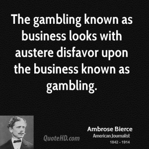 The gambling known as business looks with austere disfavor upon the ...