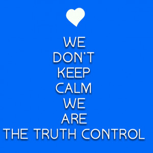 No we won't keep calm.. We are the truth control