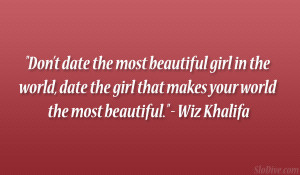 Don't date the most beautiful girl in the world, date the girl that ...