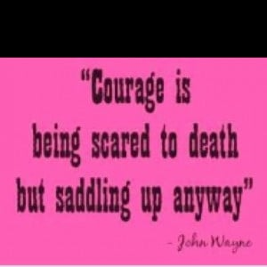 courage and saddle up! Cinch the saddle - I'm climbing on. Great quote ...