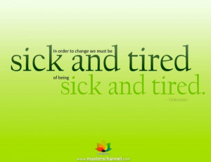 ... to change we must be sick and tired of being sick and tired.