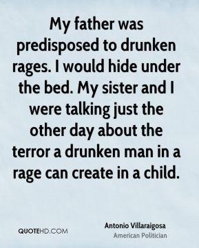 Antonio Villaraigosa - My father was predisposed to drunken rages. I ...