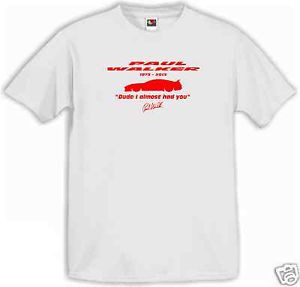 ... PAUL WALKER QUOTE T-SHIRT DUDE I ALMOST HAD YOU FAST AND FURIOUS 7
