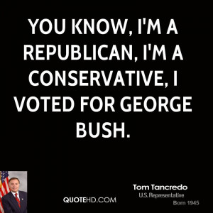 know, I'm a Republican, I'm a Conservative, I voted for George Bush ...