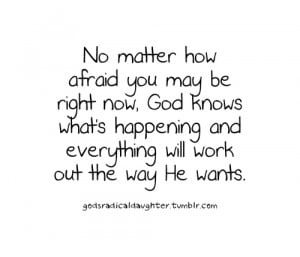No matter how afraid you may be right now, god knows what's happening ...