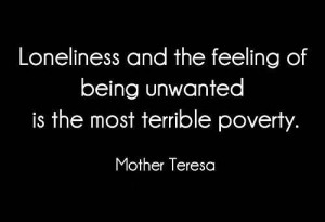 ... being unwanted is the most terrible poverty. ~ Mother Teresa #quotes