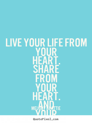 Quotes about life - Live your life from your heart. share from your ...