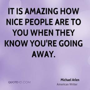 Michael Arlen - It is amazing how nice people are to you when they ...