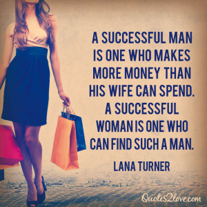 ... spend. A successful woman is one who can find such a man. Lana Turner