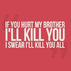 my brother, there will be me. Don't get me wrong, I pick on my brother ...