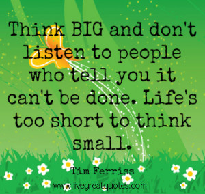 Think Big. Life Is Too Short To Think Small