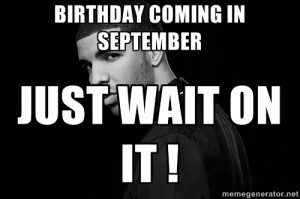 Birthday coming in September Just wait on it ! - Drake quotes | Meme ...