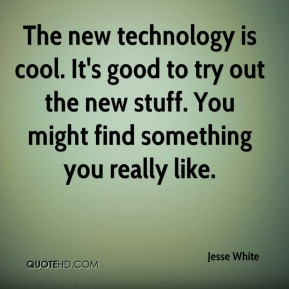 Jesse White - The new technology is cool. It's good to try out the new ...