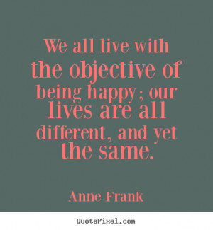 ... quote - We all live with the objective of being happy; our lives are