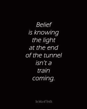 Belief is knowing the light at the end of the tunnel isn't a train ...
