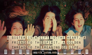 sister is a gift to the heart, a friend to the spirit, a golden ...