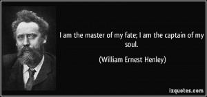am the master of my fate; I am the captain of my soul. - William ...