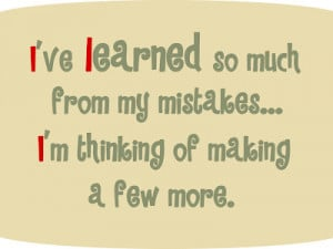 ... From My Mistakes,I'm Thinking of Making a few More ~ Funny Quote