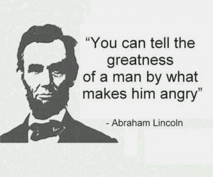 ... tell the greatness of a man by what makes him angry!