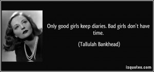 Only good girls keep diaries. Bad girls don't have time. - Tallulah ...