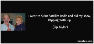 ... Sirius Satellite Radio and did my show, Rapping With Rip. - Rip Taylor