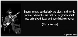 guess music, particularly the blues, is the only form of schizophrenia ...
