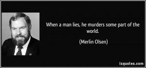 When a man lies, he murders some part of the world. - Merlin Olsen
