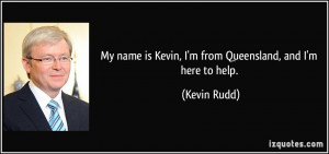 ... name is Kevin, I'm from Queensland, and I'm here to help. - Kevin Rudd