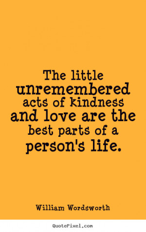 The little unremembered acts of kindness and love are the best parts ...