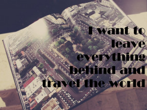 Want To Leave Everything Behind And Travel The World.