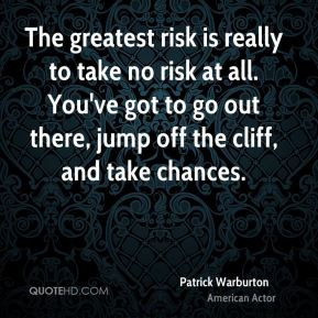Patrick Warburton - The greatest risk is really to take no risk at all ...