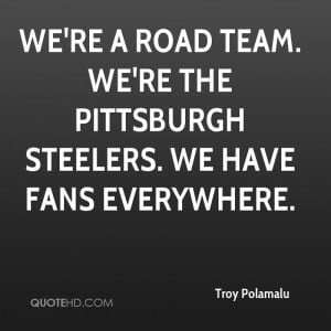 ... road team. We're the Pittsburgh Steelers. We have fans everywhere