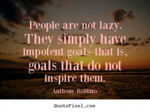 People are not lazy. They simply have impotent goals-that is, goals ...