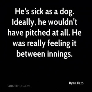 He's Sick As A Dog. Ideally, He Wouldn't Have Pitched At All. He ...