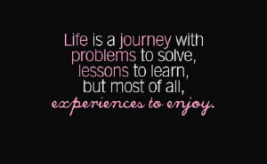 ... problems to solve, lessons to learn, and experiences to enjoy in life