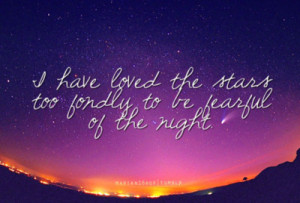marian16rox:I have loved the stars too fondly to be fearful of the ...
