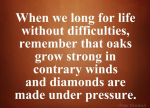 When we long for life without difficulties, remember that oaks grow ...