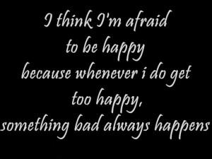 Think I'm Afraid Sad Quotes