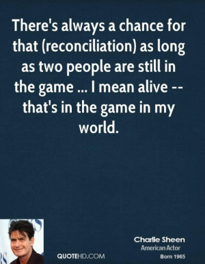 Charlie sheen quote theres always a chance for that reconciliation as