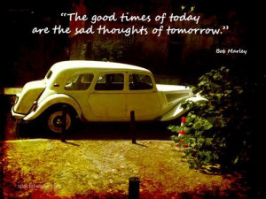 The good times of today are the sad thoughts of tomorrow future quote