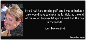 tried real hard to play golf, and I was so bad at it they would have ...