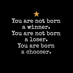 you are not born a winner. you are not born a loser. you are born a ...