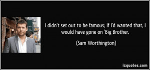 ... famous; if I'd wanted that, I would have gone on 'Big Brother. - Sam