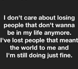 don't care about losing people that don't wanna be in my life anymore ...