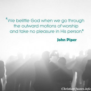 We belittle God when we go through the outward motions of worship and ...