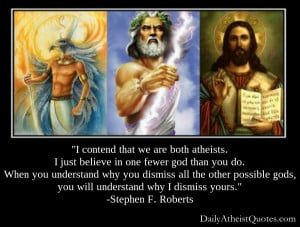 content that we are both atheists, I just believe in one fewer god ...