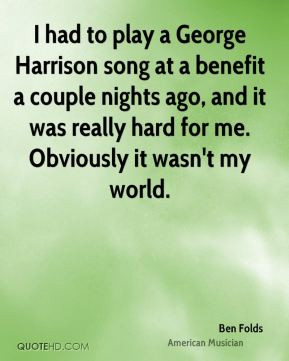 Ben Folds - I had to play a George Harrison song at a benefit a couple ...